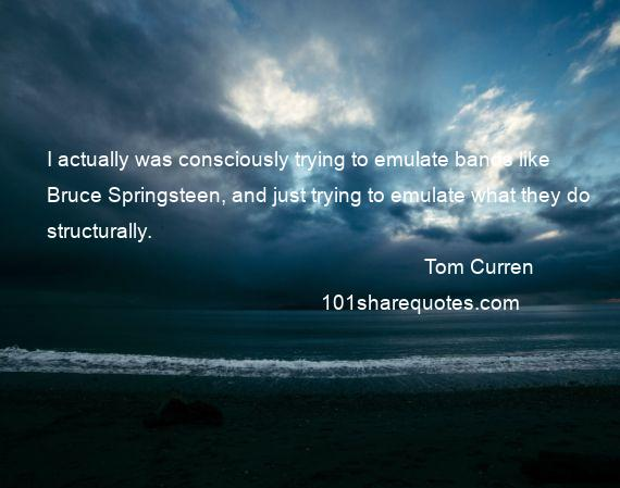 Tom Curren - I actually was consciously trying to emulate bands like Bruce Springsteen, and just trying to emulate what they do structurally.