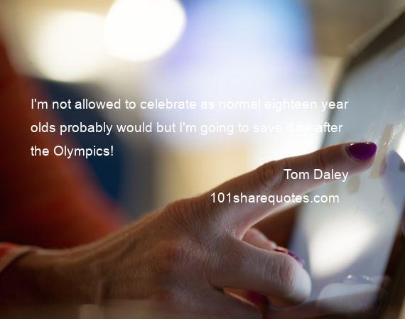 Tom Daley - I'm not allowed to celebrate as normal eighteen year olds probably would but I'm going to save it for after the Olympics!