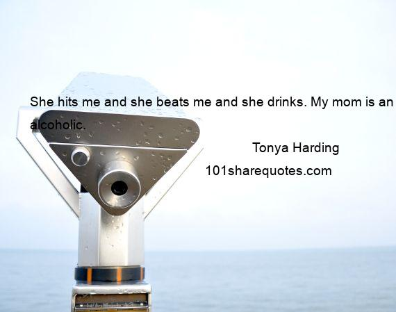 Tonya Harding - She hits me and she beats me and she drinks. My mom is an alcoholic.