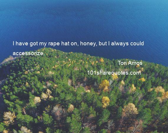 Tori Amos - I have got my rape hat on, honey, but I always could accessorize.