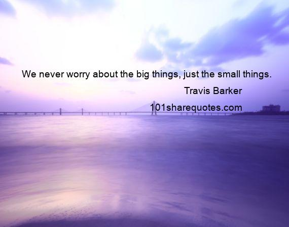 Travis Barker - We never worry about the big things, just the small things.