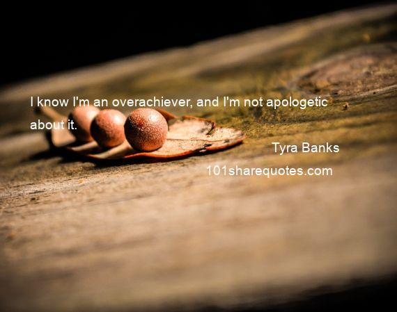 Tyra Banks - I know I'm an overachiever, and I'm not apologetic about it.