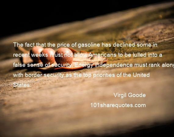 Virgil Goode - The fact that the price of gasoline has declined some in recent weeks must not allow Americans to be lulled into a false sense of security. Energy independence must rank along with border security as the top priorities of the United States.