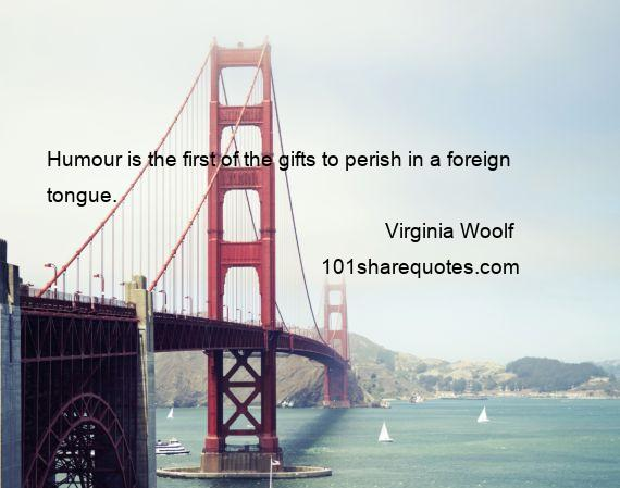 Virginia Woolf - Humour is the first of the gifts to perish in a foreign tongue.