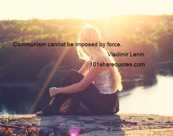 Vladimir Lenin - Communism cannot be imposed by force.