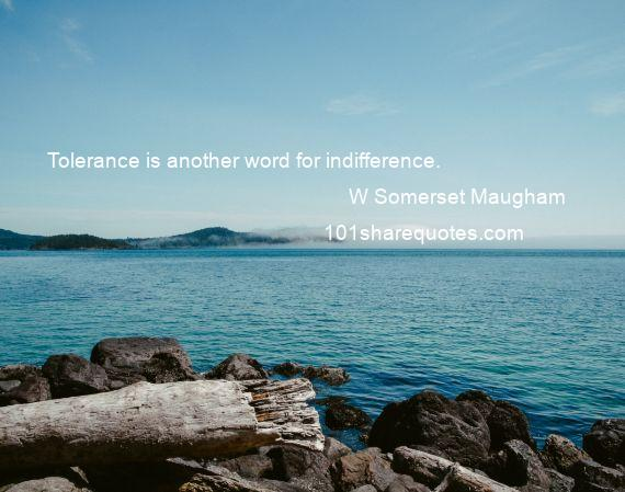 W Somerset Maugham - Tolerance is another word for indifference.