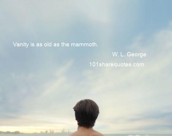 W. L. George - Vanity is as old as the mammoth.