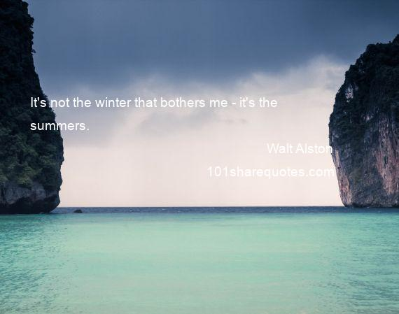 Walt Alston - It's not the winter that bothers me - it's the summers.