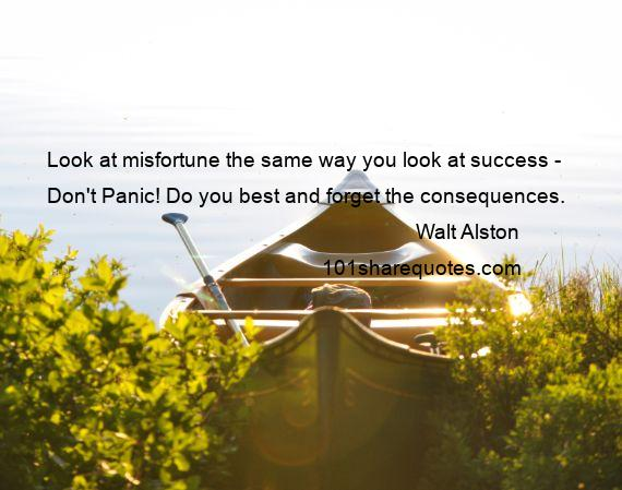 Walt Alston - Look at misfortune the same way you look at success - Don't Panic! Do you best and forget the consequences.