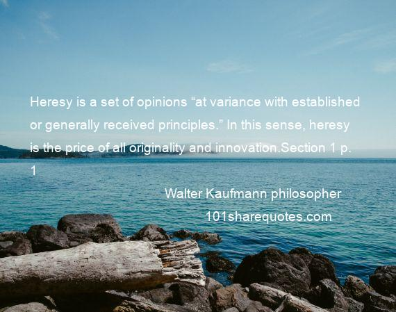 "Walter Kaufmann philosopher - Heresy is a set of opinions ""at variance with established or generally received principles."" In this sense, heresy is the price of all originality and innovation.Section 1 p. 1"