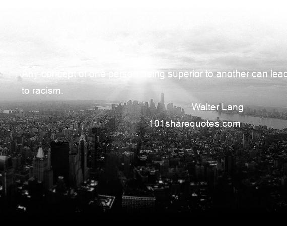 Walter Lang - Any concept of one person being superior to another can lead to racism.