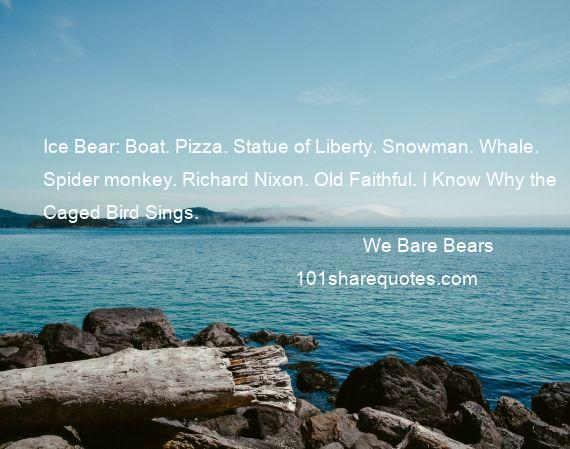 We Bare Bears - Ice Bear: Boat. Pizza. Statue of Liberty. Snowman. Whale. Spider monkey. Richard Nixon. Old Faithful. I Know Why the Caged Bird Sings.