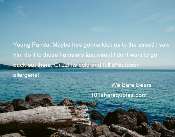 We Bare Bears - Young Panda: Maybe hes gonna kick us to the street! I saw him do it to those hamsters last week! I dont want to go back out there, Grizz! Its cold and full of outdoor allergens!