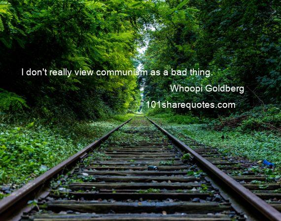 Whoopi Goldberg - I don't really view communism as a bad thing.