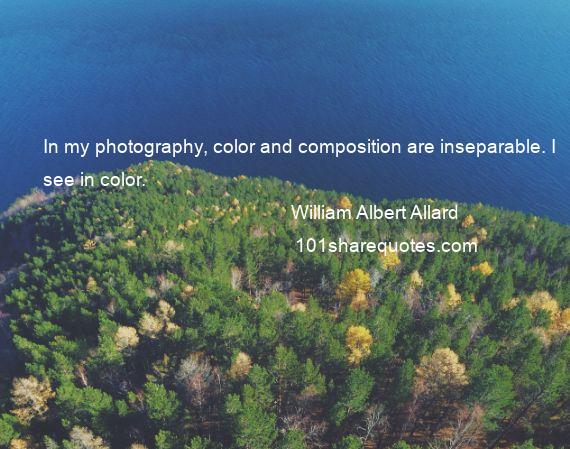 William Albert Allard - In my photography, color and composition are inseparable. I see in color.