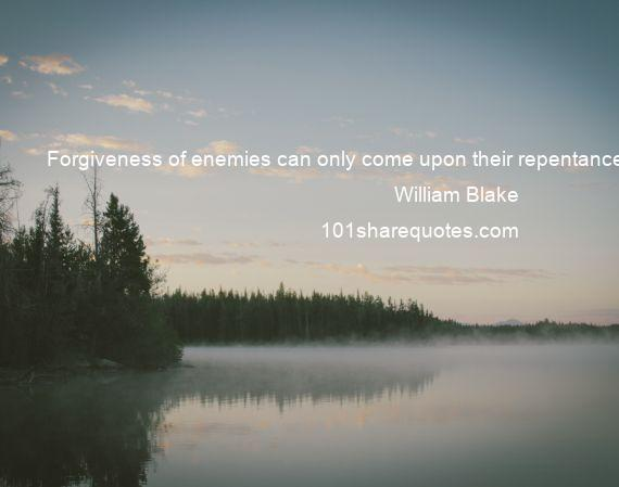 William Blake - Forgiveness of enemies can only come upon their repentance.