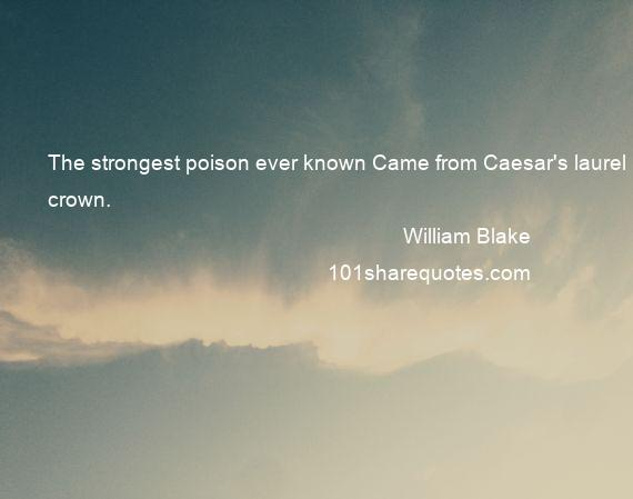 William Blake - The strongest poison ever known Came from Caesar's laurel crown.