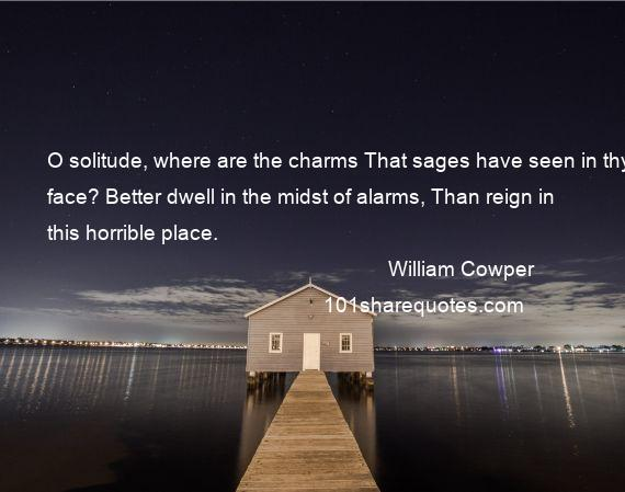William Cowper - O solitude, where are the charms That sages have seen in thy face? Better dwell in the midst of alarms, Than reign in this horrible place.