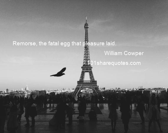 William Cowper - Remorse, the fatal egg that pleasure laid.