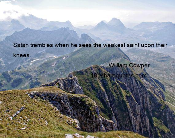 William Cowper - Satan trembles when he sees the weakest saint upon their knees.