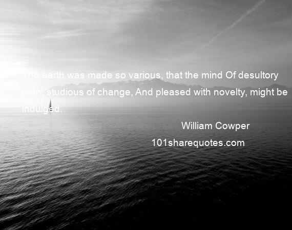 William Cowper - The earth was made so various, that the mind Of desultory man, studious of change, And pleased with novelty, might be indulged.