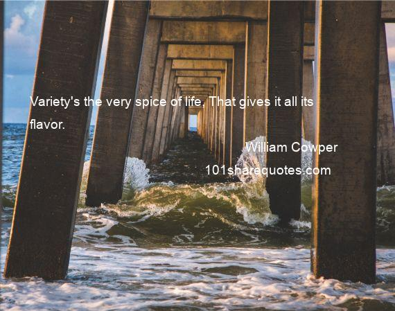 William Cowper - Variety's the very spice of life, That gives it all its flavor.