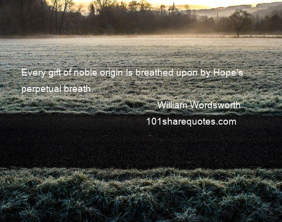William Wordsworth - Every gift of noble origin Is breathed upon by Hope's perpetual breath.