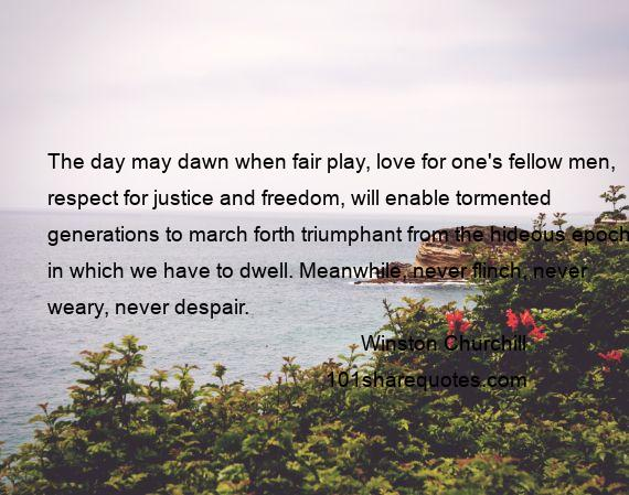 Winston Churchill - The day may dawn when fair play, love for one's fellow men, respect for justice and freedom, will enable tormented generations to march forth triumphant from the hideous epoch in which we have to dwell. Meanwhile, never flinch, never weary, never despair.