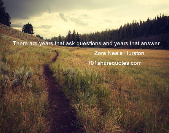Zora Neale Hurston - There are years that ask questions and years that answer.